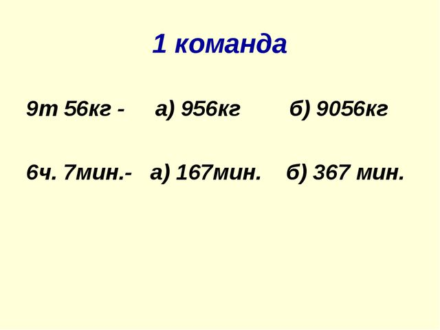 1 команда 9т 56кг - а) 956кг б) 9056кг 6ч. 7мин.- а) 167мин. б) 367 мин.