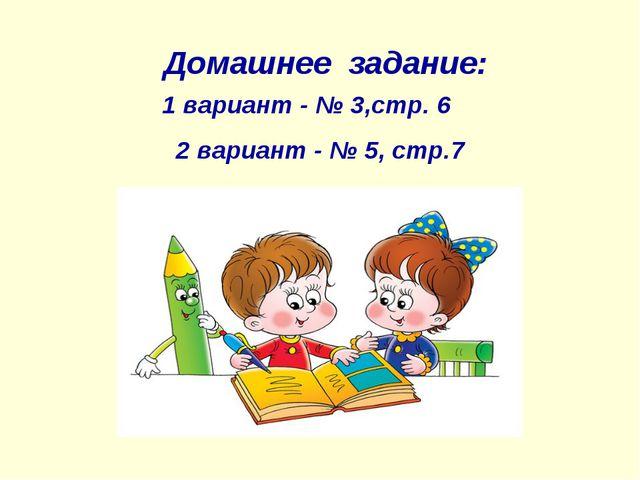 Домашнее задание: 1 вариант - № 3,стр. 6 2 вариант - № 5, стр.7