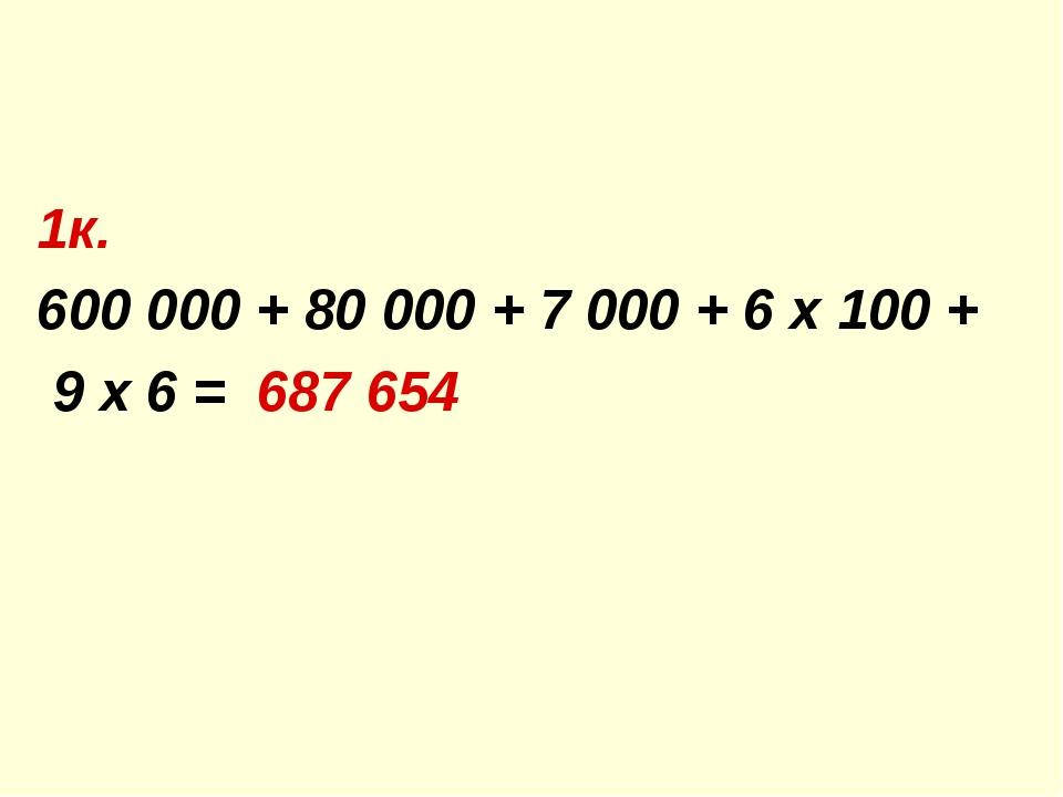 1к. 600 000 + 80 000 + 7 000 + 6 х 100 + 9 х 6 = 687 654