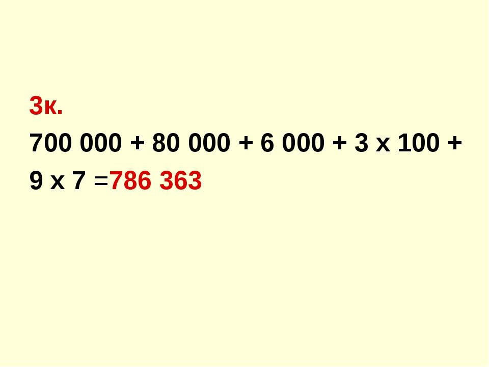 3к. 700 000 + 80 000 + 6 000 + 3 х 100 + 9 х 7 =786 363