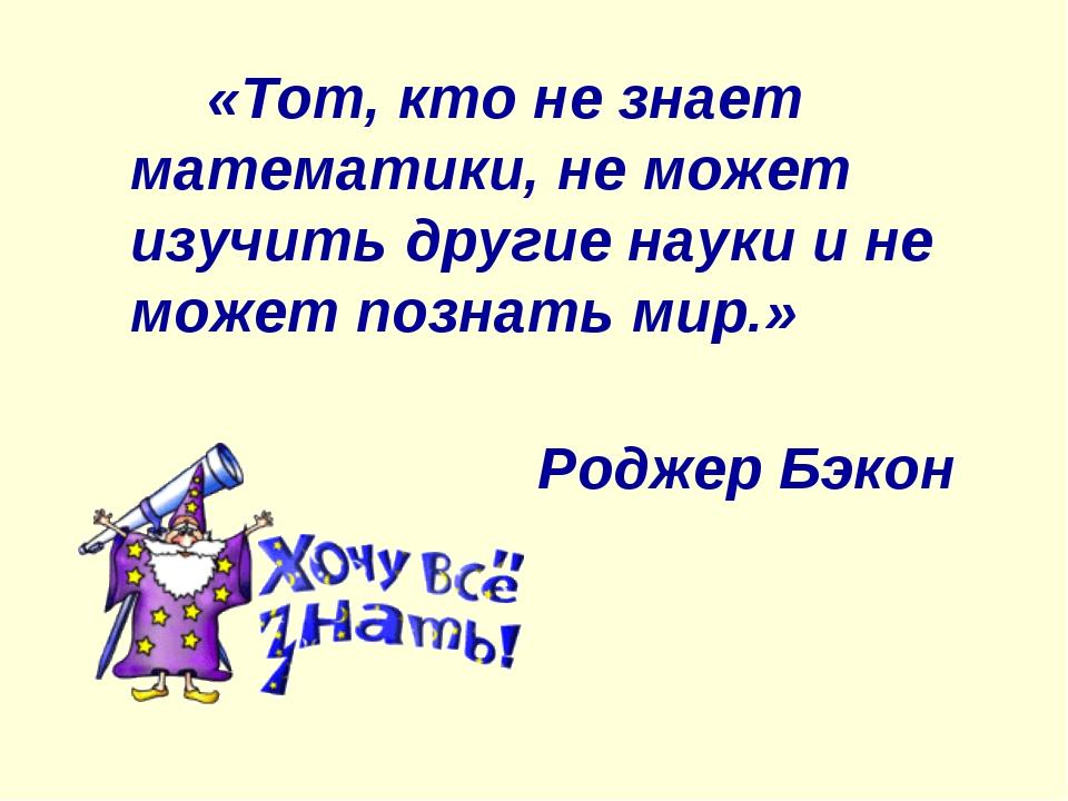 «Тот, кто не знает математики, не может изучить другие науки и не может позн...