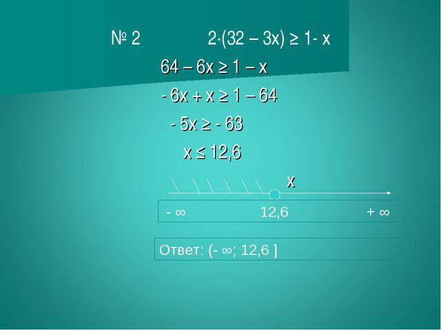 № 2 2∙(32 – 3х) ≥ 1- х 64 – 6х ≥ 1 – х - 6х + х ≥ 1 – 64 - 5х ≥ - 63 х ≤ 12,...
