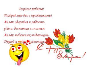 Дорогие ребята! Поздравляю вас с праздниками! Желаю здоровья и радости, удач
