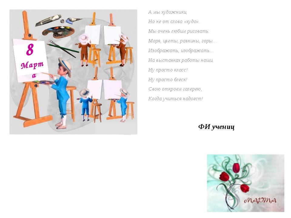 А мы художники, Но не от слова «худо». Мы очень любим рисовать: Моря, цветы,...