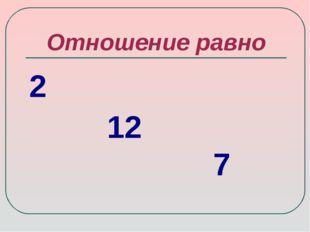 Отношение равно 2 12 7