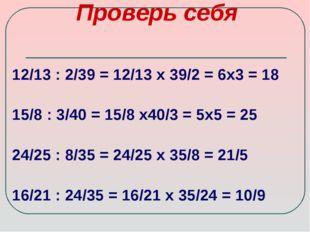 Проверь себя 12/13 : 2/39 = 12/13 х 39/2 = 6х3 = 18 15/8 : 3/40 = 15/8 х40/3