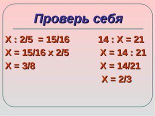 Проверь себя Х : 2/5 = 15/16 14 : Х = 21 Х = 15/16 х 2/5 Х = 14 : 21 Х = 3/8