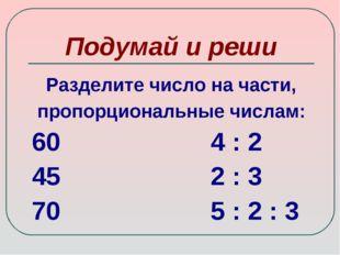 Подумай и реши Разделите число на части, пропорциональные числам: 60 4 : 2 45