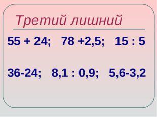 Третий лишний 55 + 24; 78 +2,5; 15 : 5 36-24; 8,1 : 0,9; 5,6-3,2