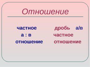 Отношение частное дробь а/в а : в частное отношение отношение