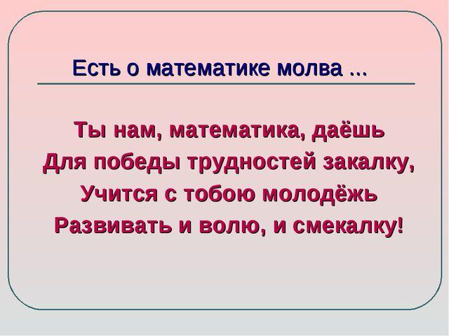 Есть о математике молва ... Ты нам, математика, даёшь Для победы трудностей з...
