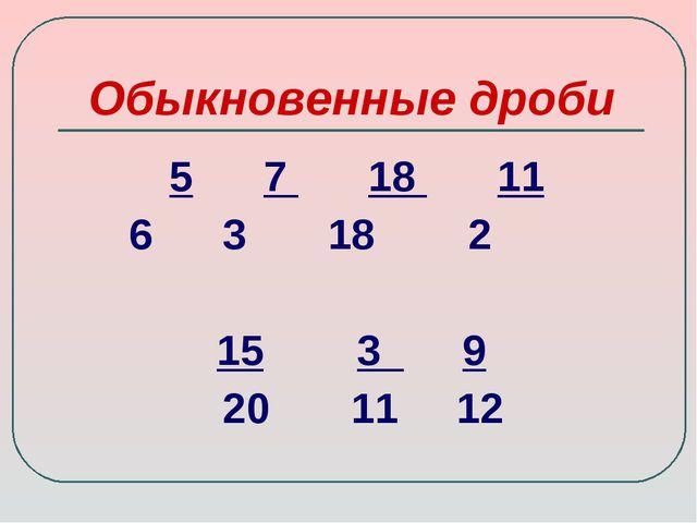 Обыкновенные дроби 5 7 18 11 6 3 18 2 15 3 9 20 11 12