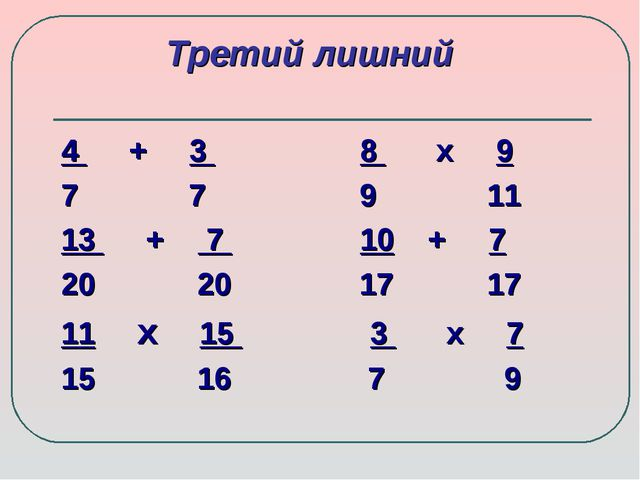 Третий лишний 4 + 3 8 х 9 7 7 9 11 13 + 7 10 + 7 20 20 17 17 11 х 15 3 х 7 15...