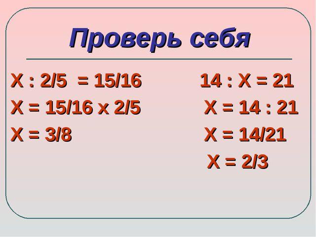 Проверь себя Х : 2/5 = 15/16 14 : Х = 21 Х = 15/16 х 2/5 Х = 14 : 21 Х = 3/8...