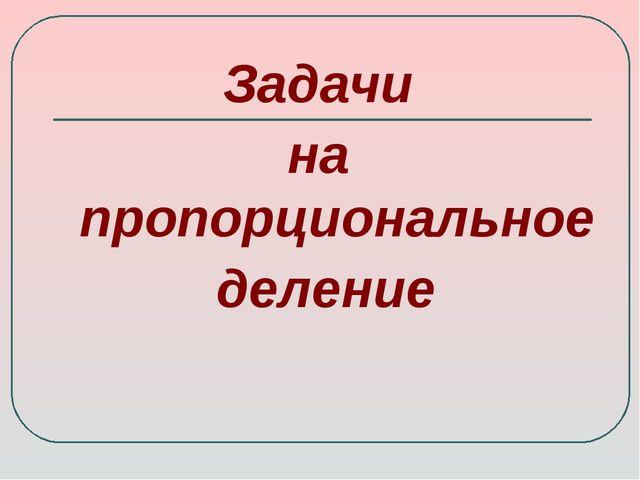 Задачи на пропорциональное деление