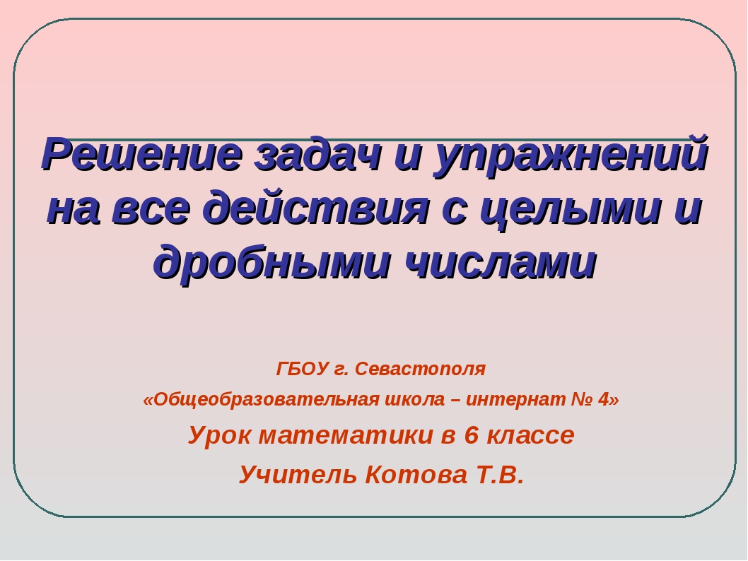 Решение задач и упражнений на все действия с целыми и дробными числами ГБОУ г...