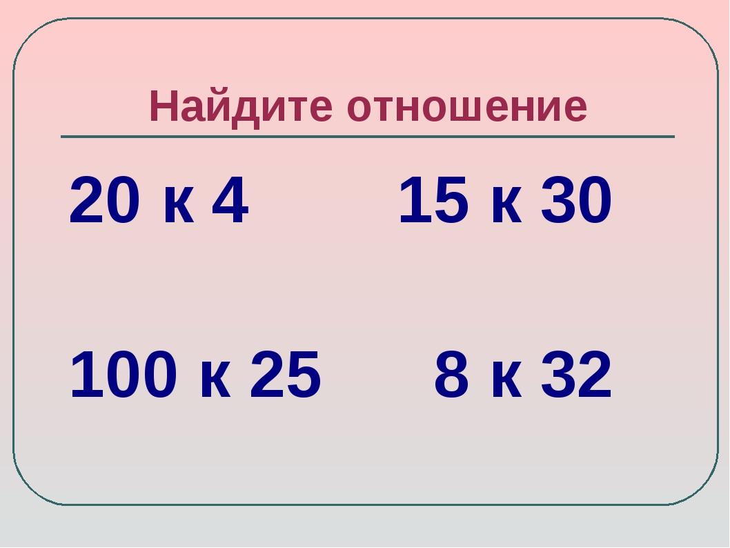 Найдите отношение 20 к 4 15 к 30 100 к 25 8 к 32