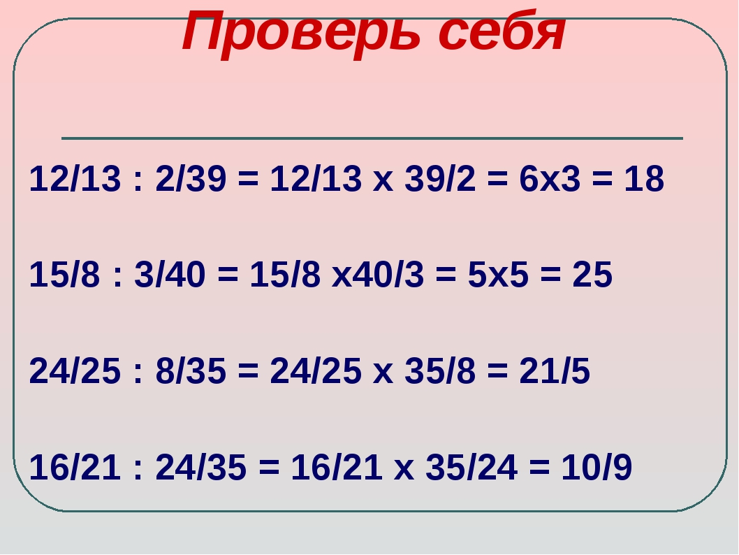 Проверь себя 12/13 : 2/39 = 12/13 х 39/2 = 6х3 = 18 15/8 : 3/40 = 15/8 х40/3...