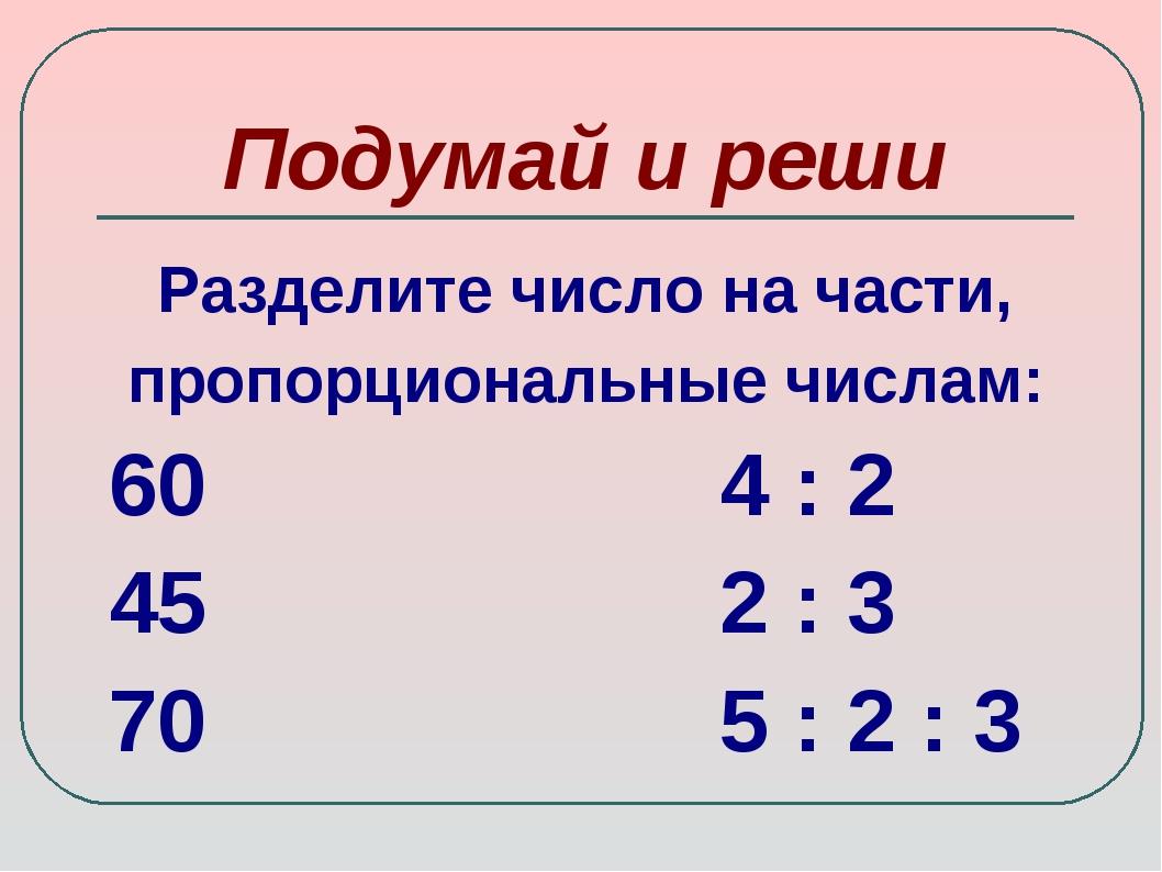 Подумай и реши Разделите число на части, пропорциональные числам: 60 4 : 2 45...