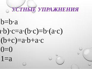 УСТНЫЕ УПРАЖНЕНИЯ a·b=b·a (a·b)·c=a·(b·c)=b·(a·c) a·(b+c)=a·b+a·c a·0=0 a·1=a