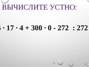 ВЫЧИСЛИТЕ УСТНО: 25 · 17 · 4 + 300 · 0 - 272 : 272