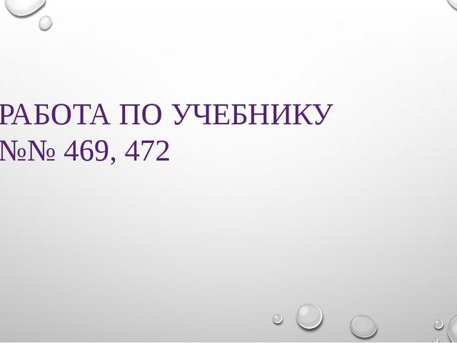 РАБОТА ПО УЧЕБНИКУ №№ 469, 472