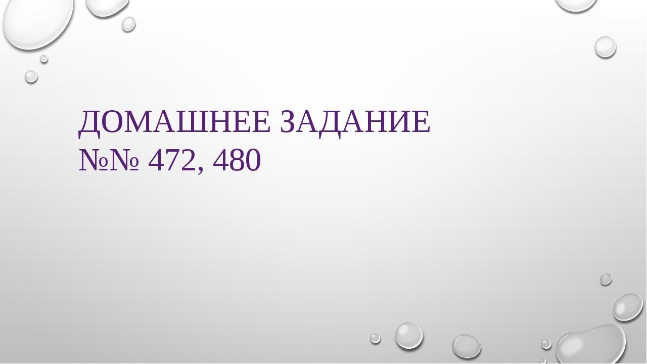 ДОМАШНЕЕ ЗАДАНИЕ №№ 472, 480