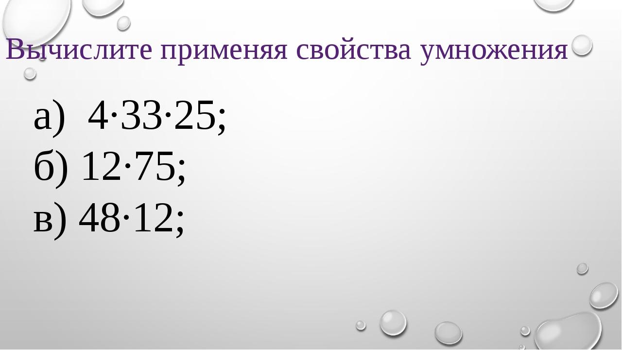 Вычислите применяя свойства умножения а) 4·33·25; б) 12·75; в) 48·12;