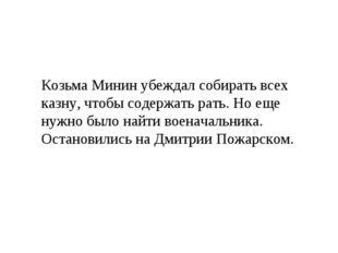 Козьма Минин убеждал собирать всех казну, чтобы содержать рать. Но еще нужно