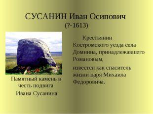 СУСАНИН Иван Осипович (?-1613)  Крестьянин Костромского уезда села Домнин