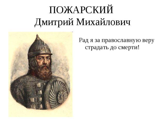 ПОЖАРСКИЙ Дмитрий Михайлович Рад я за православную веру страдать до смерти!