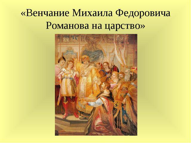 «Венчание Михаила Федоровича Романова на царство»