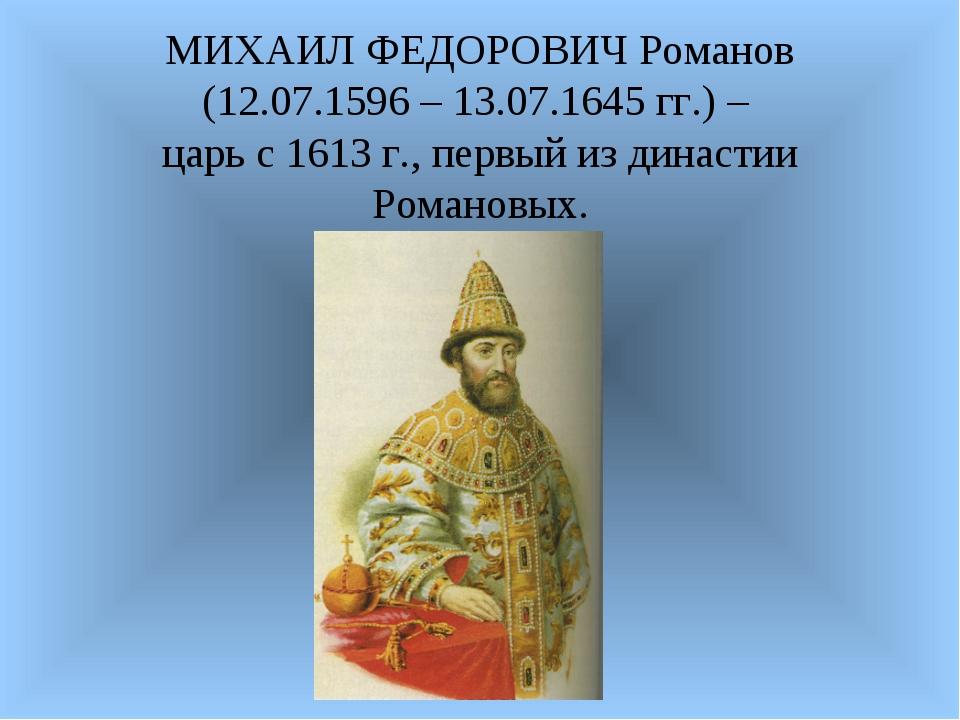 МИХАИЛ ФЕДОРОВИЧ Романов (12.07.1596 – 13.07.1645 гг.) – царь с 1613 г., перв...