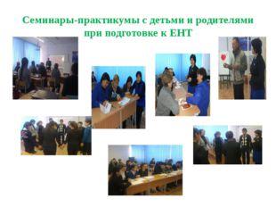 Семинары-практикумы с детьми и родителями при подготовке к ЕНТ