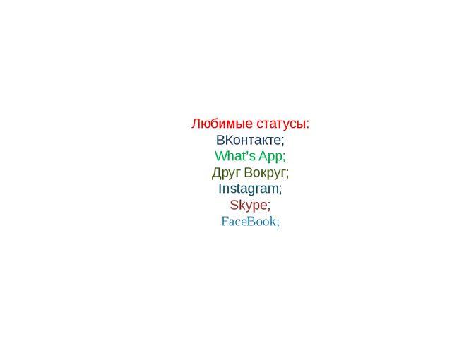 Любимые статусы: ВКонтакте; What's App; Друг Вокруг; Instagram; Skype; FaceB...