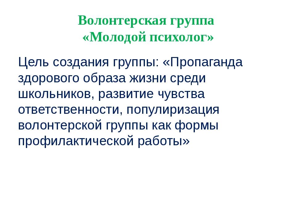 Волонтерская группа «Молодой психолог» Цель создания группы: «Пропаганда здор...