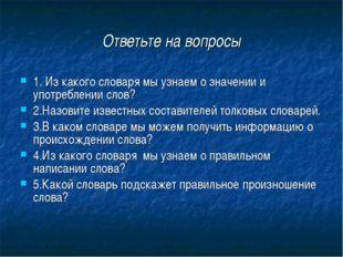Ответьте на вопросы 1. Из какого словаря мы узнаем о значении и употреблении