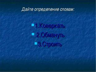 Дайте определение словам: 1.Коверкать 2.Обмануть 3.Строить