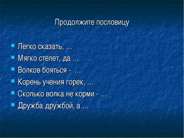 Продолжите пословицу Легко сказать, … Мягко стелет, да … Волков бояться - … К...