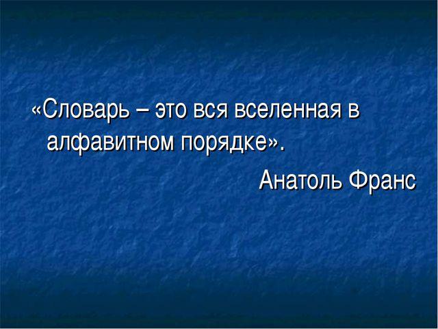 «Словарь – это вся вселенная в алфавитном порядке». Анатоль Франс