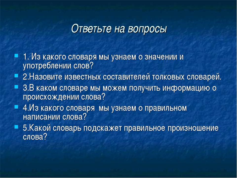 Ответьте на вопросы 1. Из какого словаря мы узнаем о значении и употреблении...