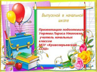 Выпускной в начальной школе Презентацию подготовила Умряева Лариса Няимовна,