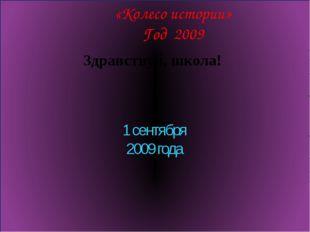 «Колесо истории» Год 2009 Здравствуй, школа! 1 сентября 2009 года