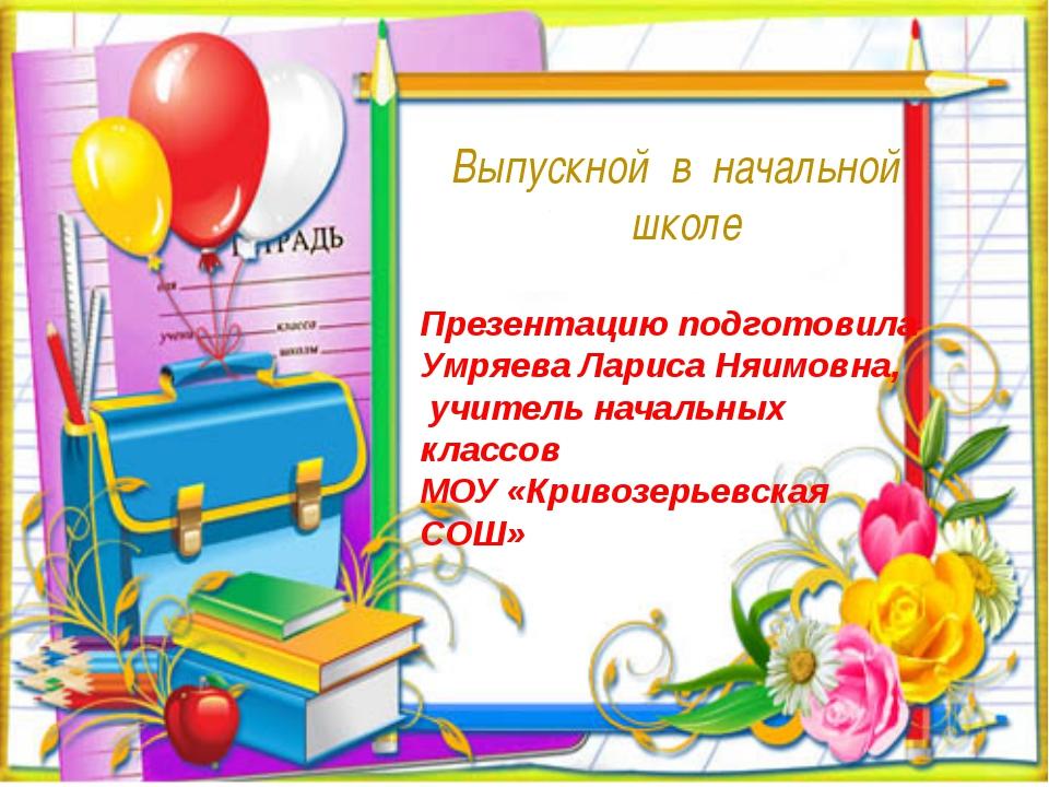 Выпускной в начальной школе Презентацию подготовила Умряева Лариса Няимовна,...
