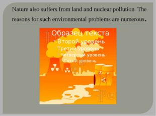 Nature also suffers from land and nuclear pollution. The reasons for such env
