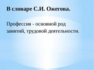 В словаре С.И. Ожегова. Профессия - основной род занятий, трудовой деятельнос