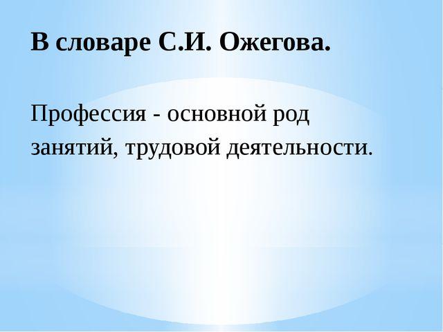 В словаре С.И. Ожегова. Профессия - основной род занятий, трудовой деятельнос...