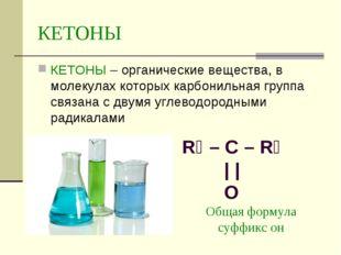 КЕТОНЫ КЕТОНЫ – органические вещества, в молекулах которых карбонильная групп