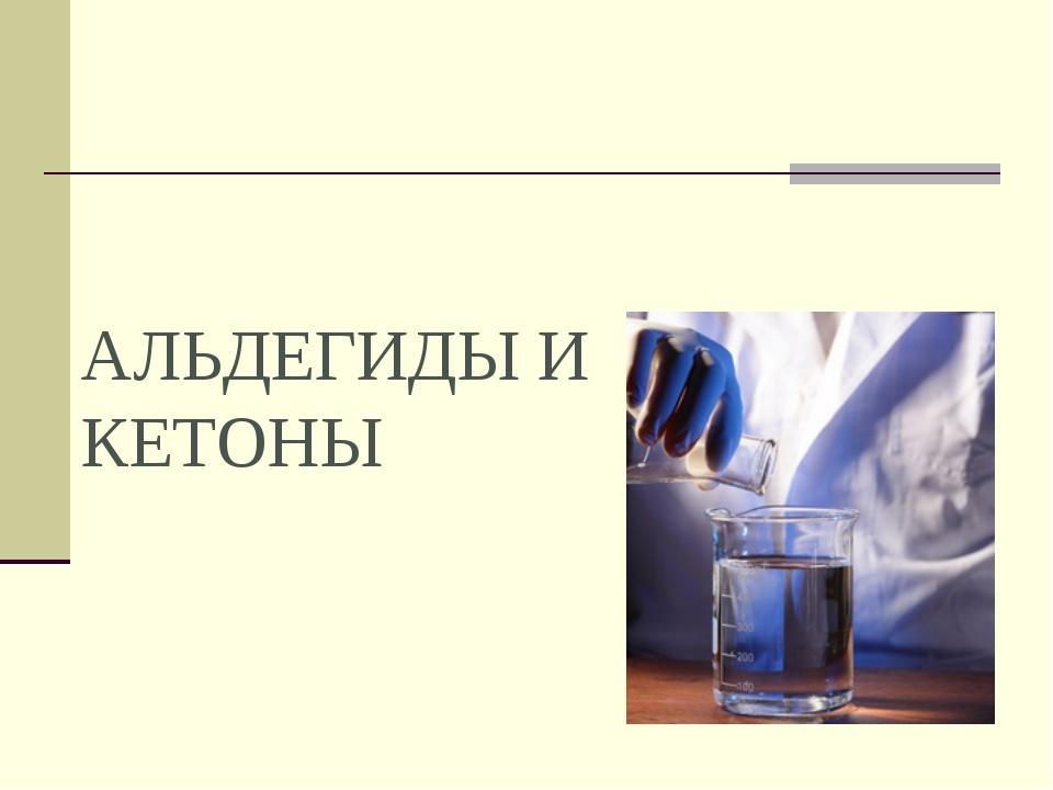 Презентация по химии на тему Альдегиды Кетоны  слайда 1 АЛЬДЕГИДЫ И КЕТОНЫ