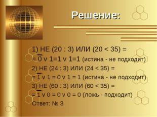 Решение: 1) НЕ (20 : 3) ИЛИ (20 < 35) = = 0 v 1=1 v 1=1 (истина - не подходит